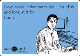 Some ecards - work is fascinating